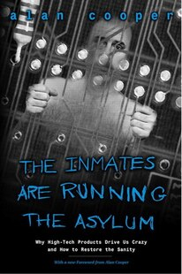 The Inmates Are Running the Asylum: Why High Tech Products Drive Us Crazy and How to Restore the Sanity
