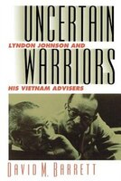 Uncertain Warriors: Lyndon Johnson and His Vietnam Advisers