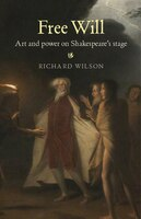 Free Will: Art and Power on Shakespeares Stage