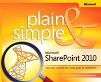 Microsoft Sharepoint 2010 Plain & Simple: Learn The Simplest Ways To Get Things Done With Microsoft® Sharepoint® 2010