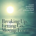 Breaking Up, Letting Go, Moving Forward Cd: Guided Meditations For Healing A Broken Heart