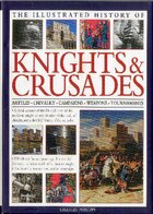 The Illustrated History of Knights & Crusades: A visual account of the life and times of the medieval knight, an examination of the code of chival