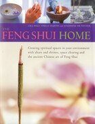 The Feng Shui Home: Creating spiritual spaces in your environment with altars and shrines, space clearing and the ancie