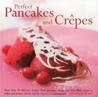 Perfect Pancakes And Crepes: More Than 20 Delicious Recipes, From Pancakes, Wraps And Fruit-filled Crepes To Latkes And Scones,