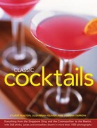 Classic Cocktails: Everything From The Singapore Sling And The Cosmopolitan To The Martini, With 565 Drinks, Juices An