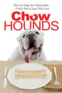 Chow Hounds: Why Our Dogs Are Getting Fatter -A Vet's Plan to Save Their Lives