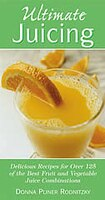 Ultimate Juicing: Delicious Recipes For Over 125 Of The Best Fruit & Vegetable Juice Combinations