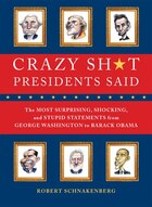 Crazy Sh*t Presidents Said: The Most Surprising, Shocking, and Stupid Statements Ever Made by U.S. Presidents, from George Wash