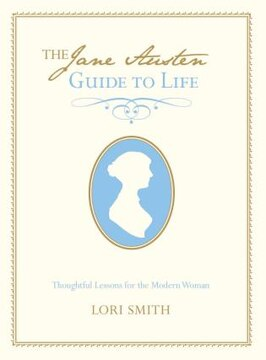 The Jane Austen Guide to Life: Thoughtful Lessons for the Modern Woman