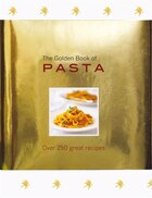 The Golden Book of Pasta: Over 250 Great Recipes