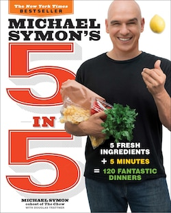 Michael Symon's 5 In 5: 5 Fresh Ingredients   5 Minutes = 120 Fantastic Dinners