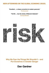 Risk: Why We Fear The Things We Shouldn't - And Put Ourselves In Greater Danger