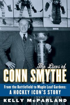 The Lives Of Conn Smythe: From The Battlefield To Maple Leaf Gardens: A Hockey Icon's Story