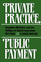 Private Practice, Public Payment: Canadian Medicine and the Politics of Health Insurance, 1911-1966