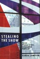 Stealing the Show: Seven Women Artists in Canadian Public Art