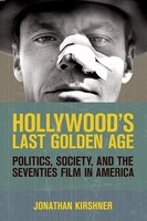 Hollywoods Last Golden Age: Politics, Society, And The Seventies Film In America