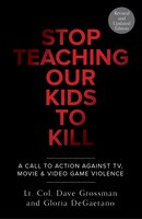 Stop Teaching Our Kids To Kill, Revised And Updated Edition: A Call To Action Against Tv, Movie & Video Game Violence
