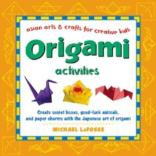 Origami Activities: Create boxes, good-luck animals, and paper charms with the Japanese art of Origami