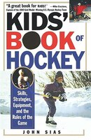 Kids' Book Of Hockey: Skills, Strategies, Equipment, And The Rules Of The Game