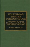 Hollywood and the Foreign Touch: A Dictionary of Foreign Filmmakers and Their Films from America, 1910-1995