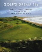 Golf's Dream 18s: Fantasy Courses Comprised of Over 300 Holes from Around the World