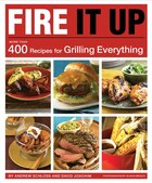 Fire It Up: More than 400 Recipes for Grilling Everything