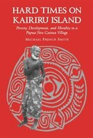 Hard Times on Kairiru Island:Poverty, Development, & Morality in a Papua New Guinea Village