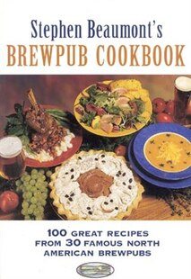 Stephen Beaumont's Brewpub Cookbook: 100 Great Recipes From 30 Great North American Brewpubs
