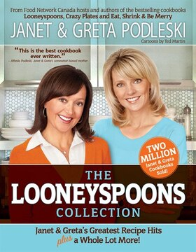 The Looneyspoons Collection: Janet &amp; Greta&#39;s Greatest Recipe Hits And A Whole Lot More!