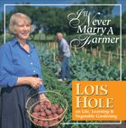 I'll Never Marry a Farmer: Lois Hole on Life, Learning and Vegetable Gardening