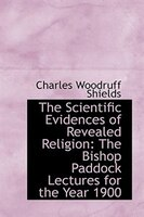 The Scientific Evidences of Revealed Religion: The Bishop Paddock Lectures for the Year 1900