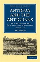 Antigua and the Antiguans 2 Volume Set: A Full Account of the Colony and its Inhabitants