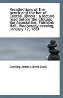 Recollections of the bench and the bar of Central Illinois: a lecture read before the Chicago Bar A