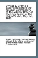 Ulysses S. Grant: a paper read before the Missouri Commandery of the Military Order of the Loyal le
