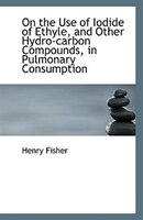 On the Use of Iodide of Ethyle, and Other Hydro-carbon Compounds, in Pulmonary Consumption