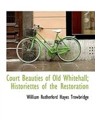 Court Beauties of Old Whitehall; Historiettes of the Restoration