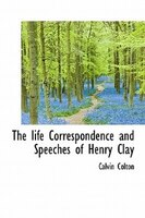 The Life Correspondence And Speeches Of Henry Clay