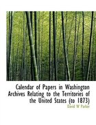 Calendar of Papers in Washington Archives Relating to the Territories of the United States (to 1873)