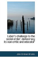 Labor's challenge to the social order; democracy its own critic and educator