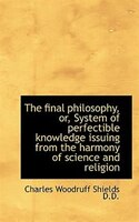 The final philosophy, or, System of perfectible knowledge issuing from the harmony of science and re