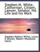 Stephen M. White, Californian, Citizen, Lawyer, Senator. His Life and his Work