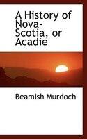 A History Of Nova-scotia, Or Acadie