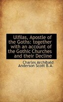 Ulfilas, Apostle Of The Goths: Together With An Account Of The Gothic Churches And Their Decline