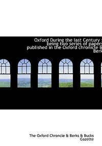 Oxford During the last Century: being two series of papers published in the Oxford chronicle & Berk