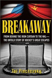 Breakaway: From Behind the Iron Curtain to the NHL--The Untold Story of Hockeys Great Escapes