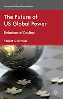 The Future of US Global Power: Delusions of Decline