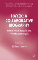 Hayek: A Collaborative Biography: Part III, Fraud, Fascism and Free Market Religion