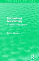 Unmasking Masculinity (routledge Revivals): A Critical Autobiography