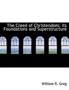 The Creed Of Christendom; Its Foundations And Superstructure