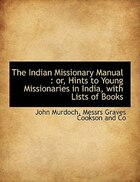 The Indian Missionary Manual: or, Hints to Young Missionaries in India, with Lists of Books